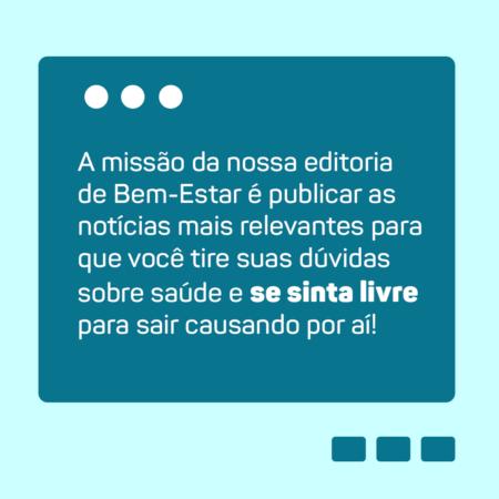 A missão da nossa editoria de Bem-Estar é publicar as notícias mais relevantes para que você tire suas dúvidas sobre saúde e se sinta livre para sair causando por aí!
