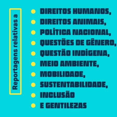 Reportagens relativas a Direitos Humanos, Direitos Animais, Política Nacional, Questões de Gênero, Questão Indígena, Meio Ambiente, Mobilidade, Sustentabilidade, Inclusão e Gentilezas